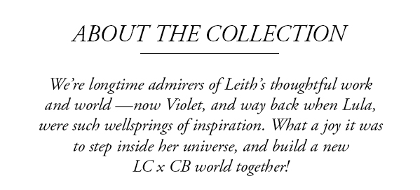 We're longtime admirers of Leith's thoughtful work and world —now Violet, and way back when Lula, were such wellsprings of inspiration. What a joy it was to step inside her universe, and build a new LC x CB world together!