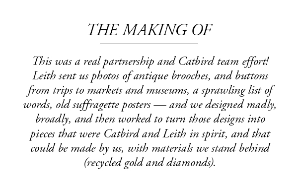 The making of - This was a real partnership and Catbird team effort! we designed madly, broadly, and then worked to turn those designs into pieces that were Catbird and Leith in spirit, and that could be made by us, with materials we stand behind.