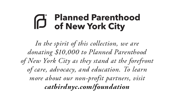 In the spirit of this collection, we are donating $10,000 to Planned Parenthood of New York City as they stand at the forefront of care, advocacy, and education. To learn more about our non-profit partners, visit catbirdnyc.com/foundation