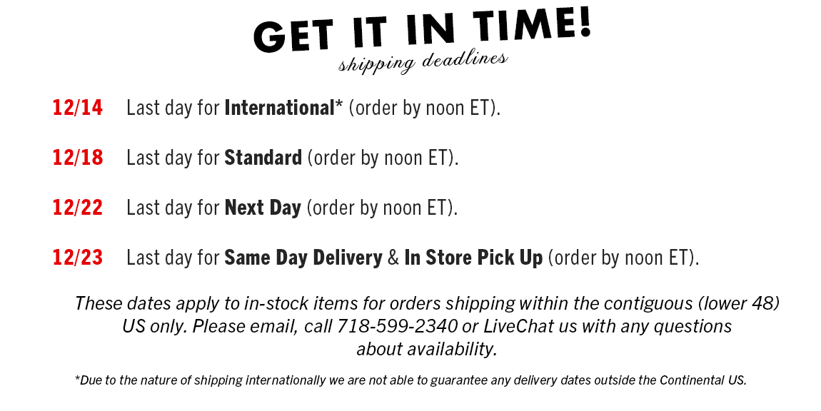 Dec 14 - Last day for International* (order by noon ET). Dec. 18 - Last day for STANDARD (order by noon ET). Dec. 22 - Last day for Next Day (order by noon ET). Dec. 23 - Last day for SAME DAY DELIVERY & IN STORE PICK UP (order by noon ET).