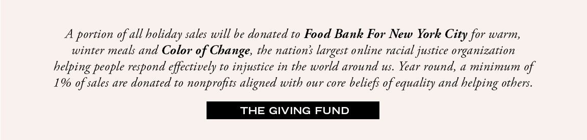 A portion of all holiday sales will be donated to Food Bank For New York City for warm, winter meals and Color of Change, the nation's largest online racial justice organization helping people respond effectively to injustice in the world around us.